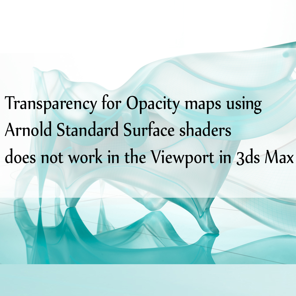 Transparency for Opacity maps using Arnold Standard Surface shaders does not work in the Viewport in 3ds Max