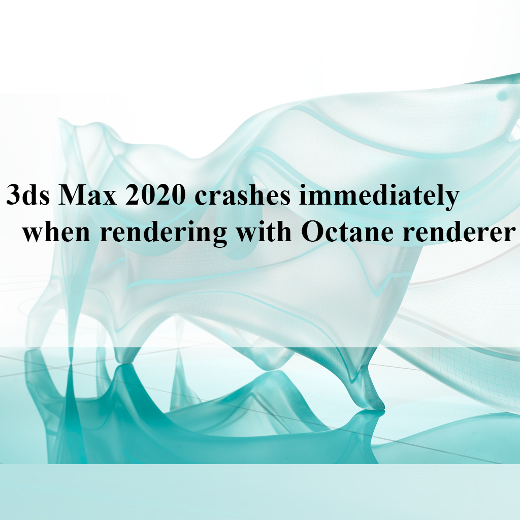3ds Max 2020 crashes immediately when rendering with Octane renderer