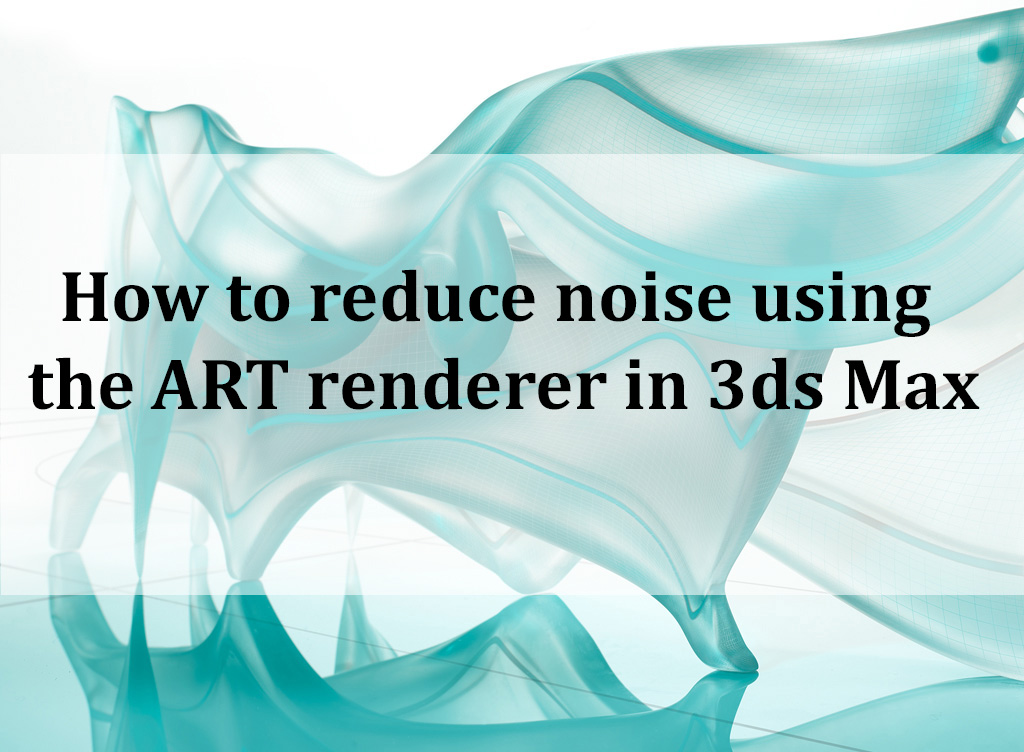 How to reduce noise using the ART renderer in 3ds Max