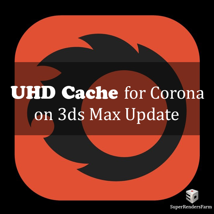 UHD Cache for Corona on 3ds Max Update
