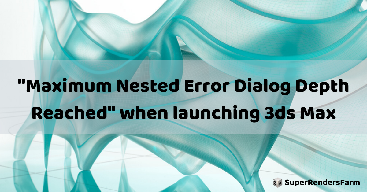 """Maximum Nested Error Dialog Depth Reached"" when launching 3ds Max"
