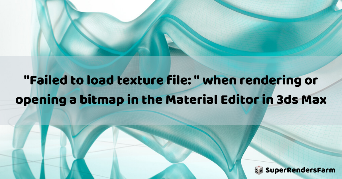 """""""Failed to load texture file: """" when rendering or opening a bitmap in the Material Editor in 3ds Max"""