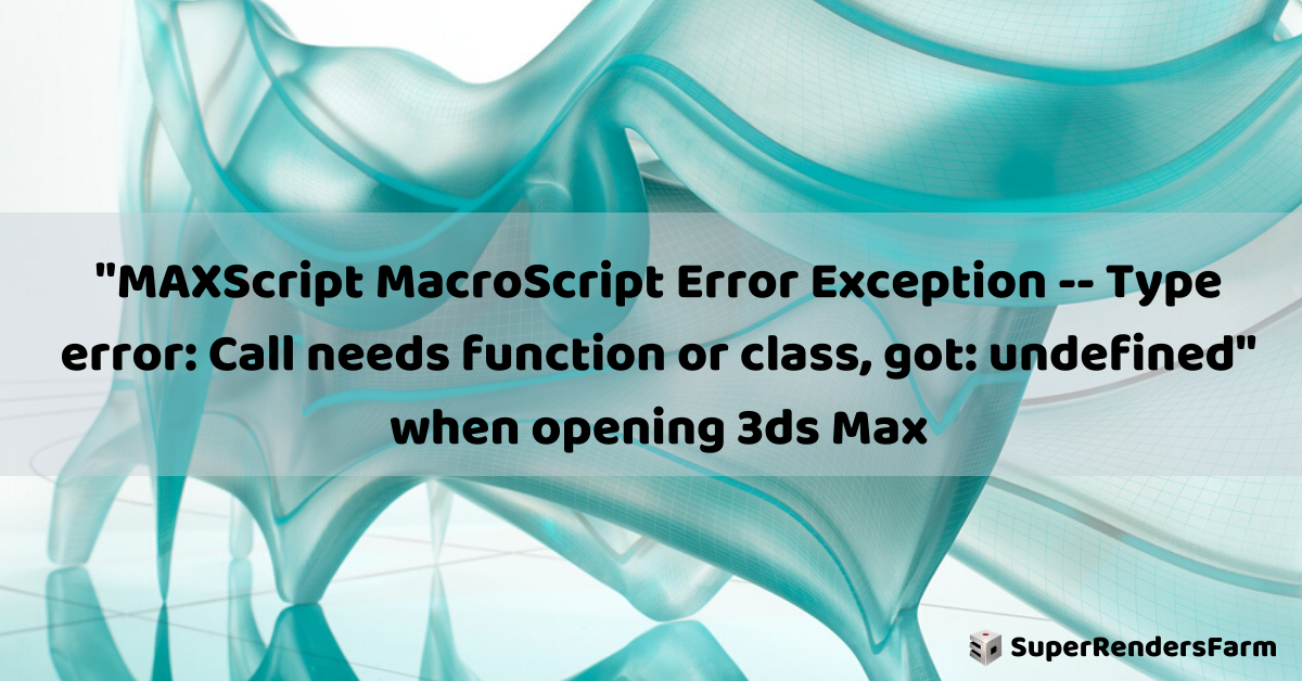 """MAXScript MacroScript Error Exception — Type error: Call needs function or class, got: undefined"" when opening 3ds Max"