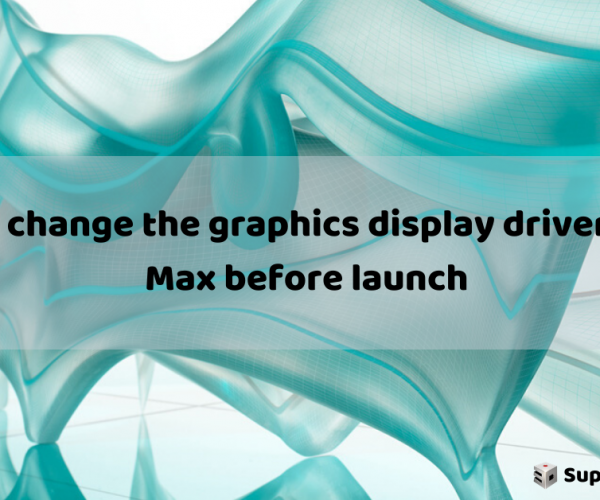 How to change the graphics display drivers in 3ds Max before launch