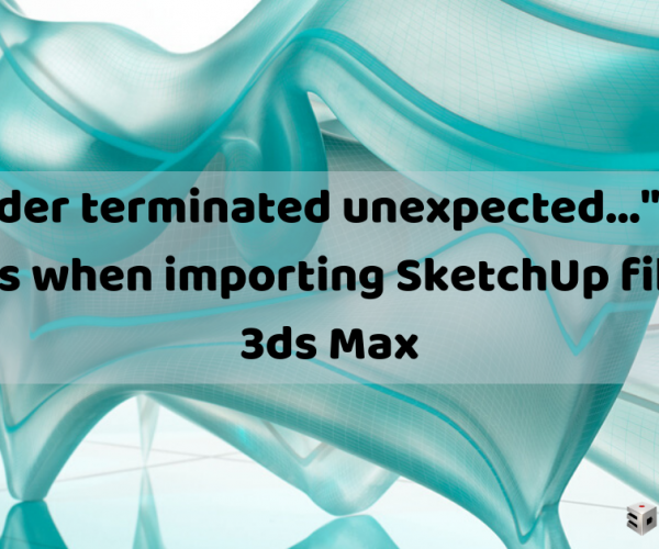 """x32 Reader terminated unexpected…"" warning appears when importing SketchUp files into 3ds Max"