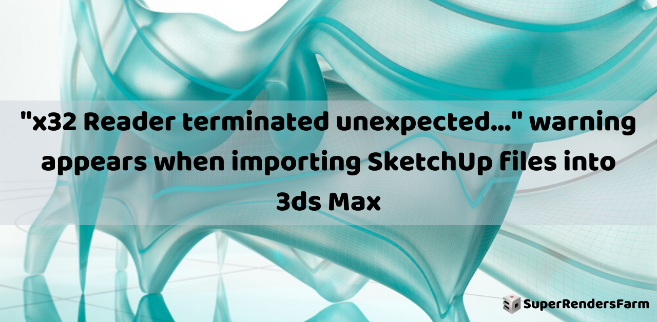 """""""x32 Reader terminated unexpected…"""" warning appears when importing SketchUp files into 3ds Max"""
