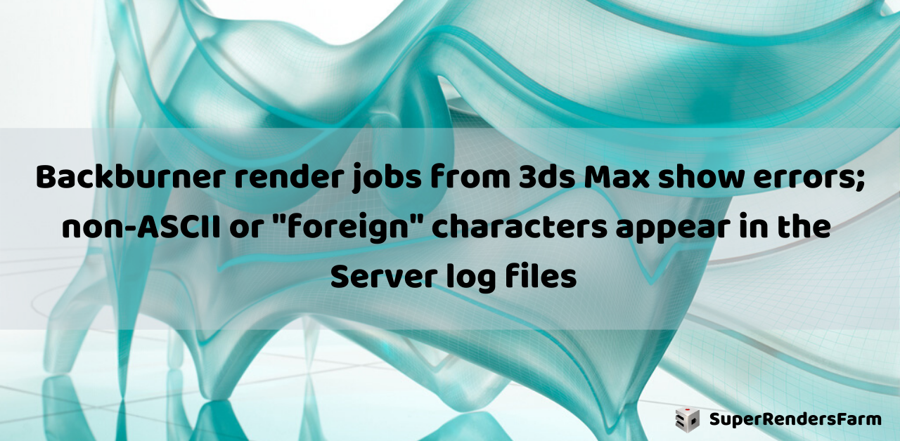 "Backburner render jobs from 3ds Max show errors; non-ASCII or ""foreign"" characters appear in the Server log files"