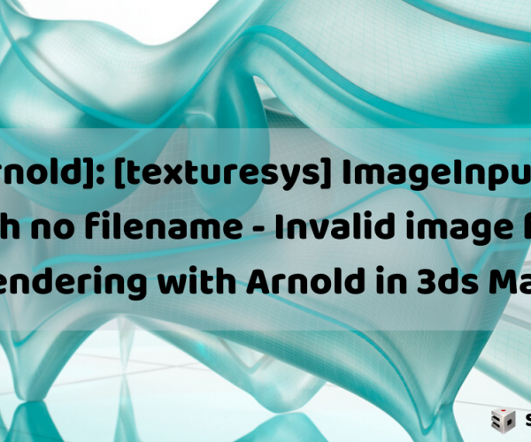 "Error: ""[Arnold]: [texturesys] ImageInput::create() called with no filename – Invalid image file"" when rendering with Arnold in 3ds Max"
