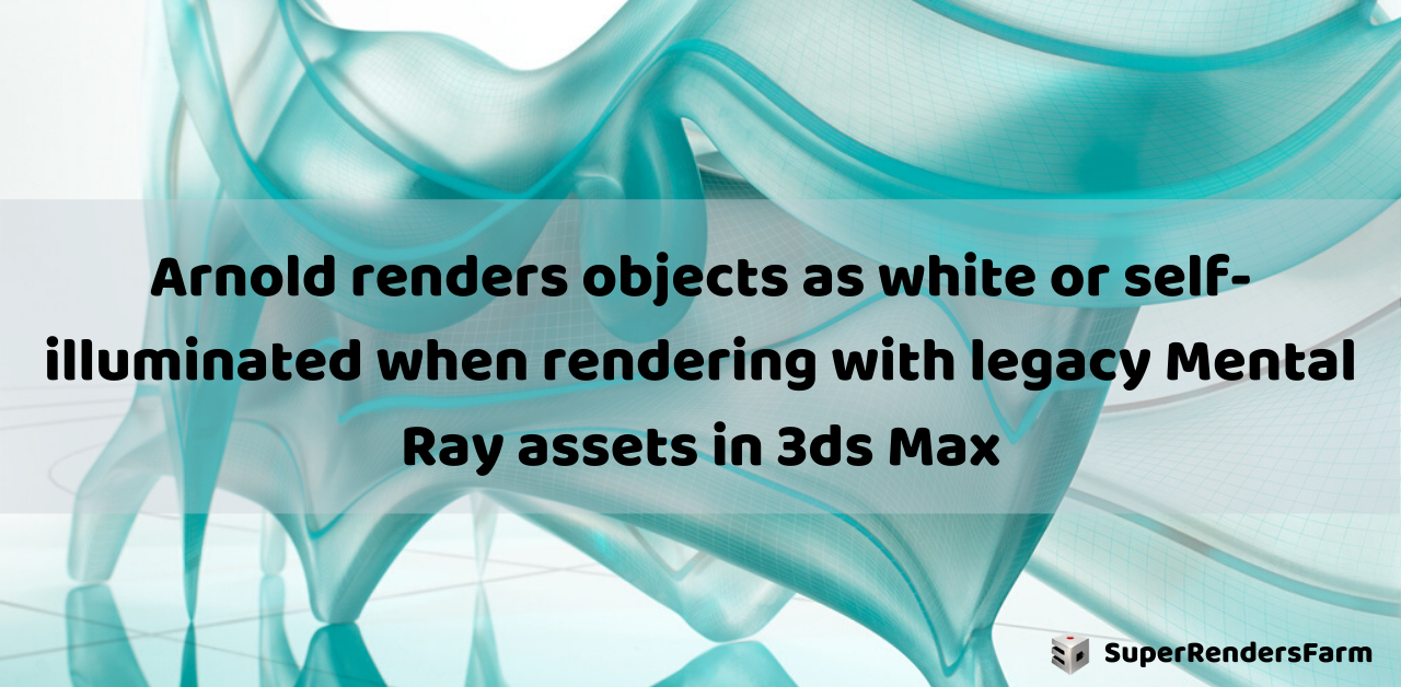 Arnold renders objects as white or self-illuminated when rendering with legacy Mental Ray assets in 3ds Max