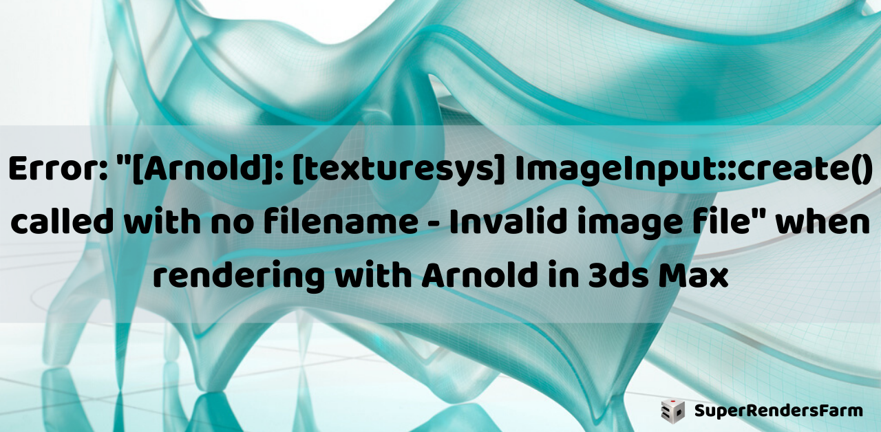 """Error: """"[Arnold]: [texturesys] ImageInput::create() called with no filename – Invalid image file"""" in 3ds Max"""