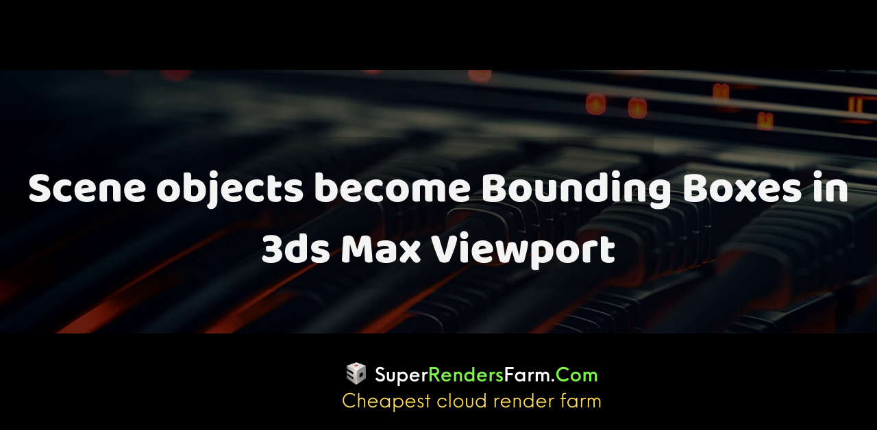 Scene objects become Bounding Boxes in 3ds Max Viewport