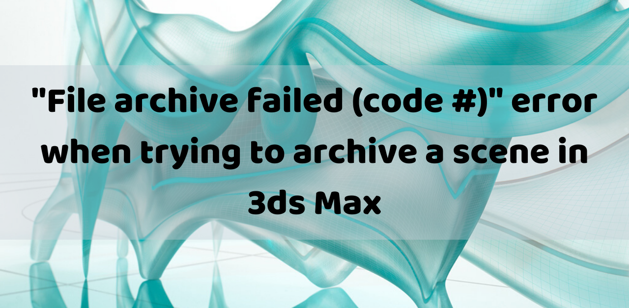 "Error: ""File archive failed (code #)"" in 3ds Max"