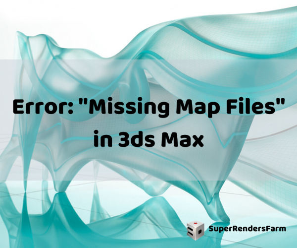 "Error: ""Missing Map Files"" in 3ds Max"