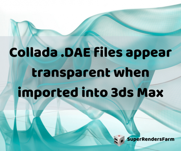 Collada .DAE files appear transparent when imported into 3ds Max