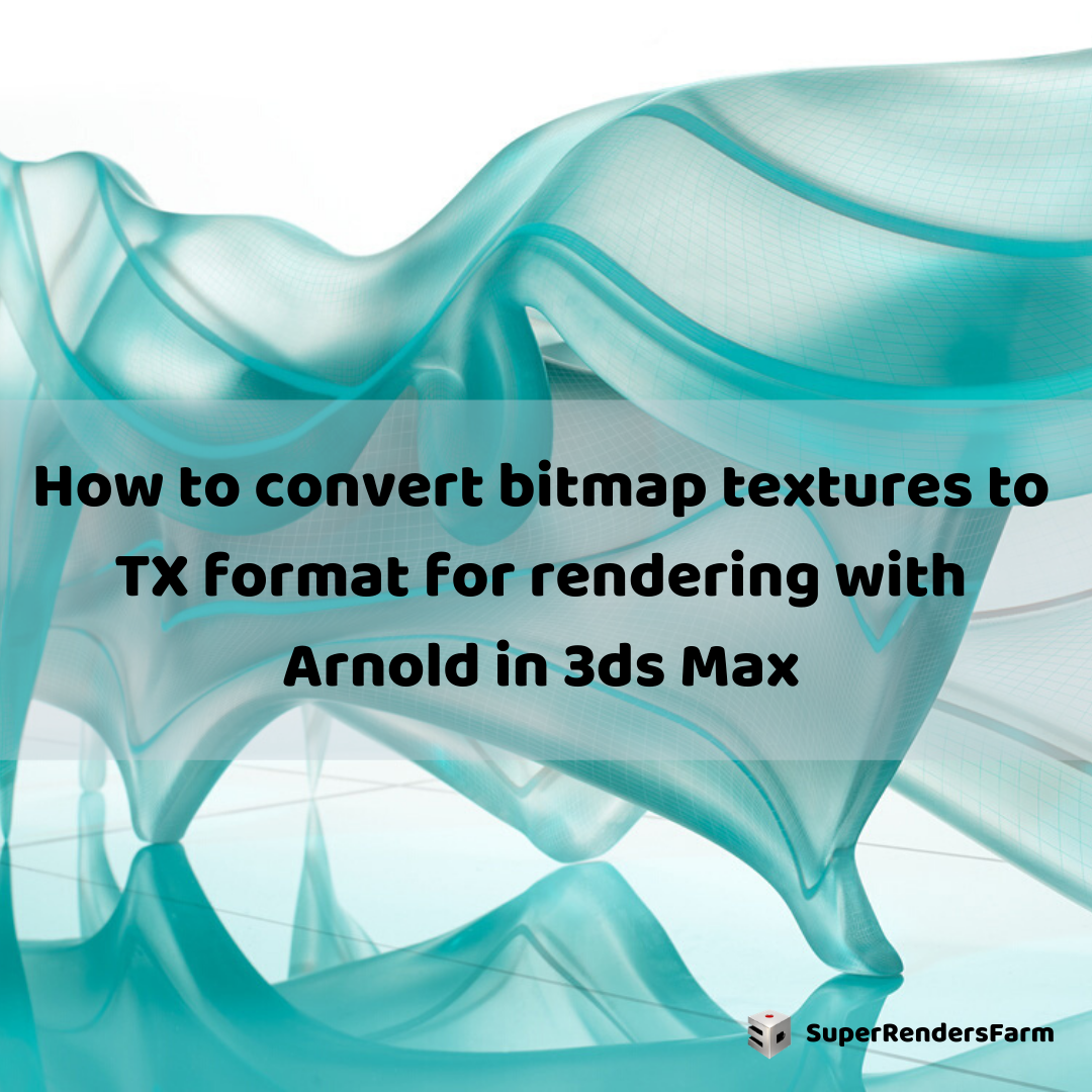 How to convert bitmap textures to TX format for rendering with Arnold in 3ds Max
