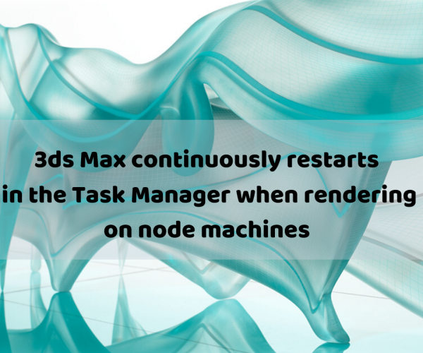 3ds Max continuously restarts in the Task Manager when rendering on node machines