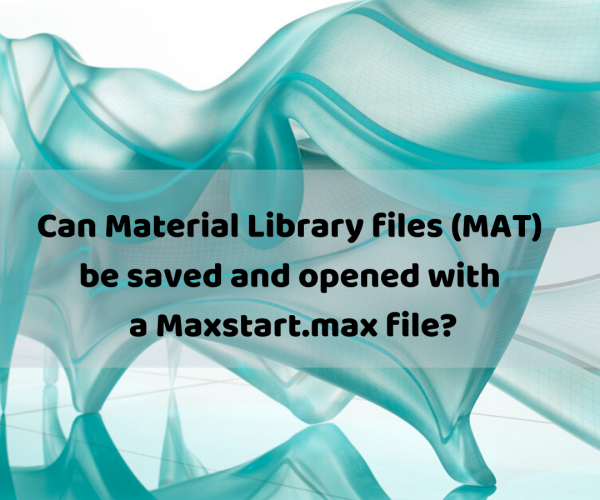 Can Material Library files (MAT) be saved and opened with a Maxstart.max file?