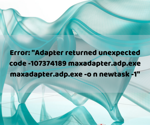 "Error: ""Adapter returned unexpected code -107374189 maxadapter.adp.exe maxadapter.adp.exe -o n newtask -1"""