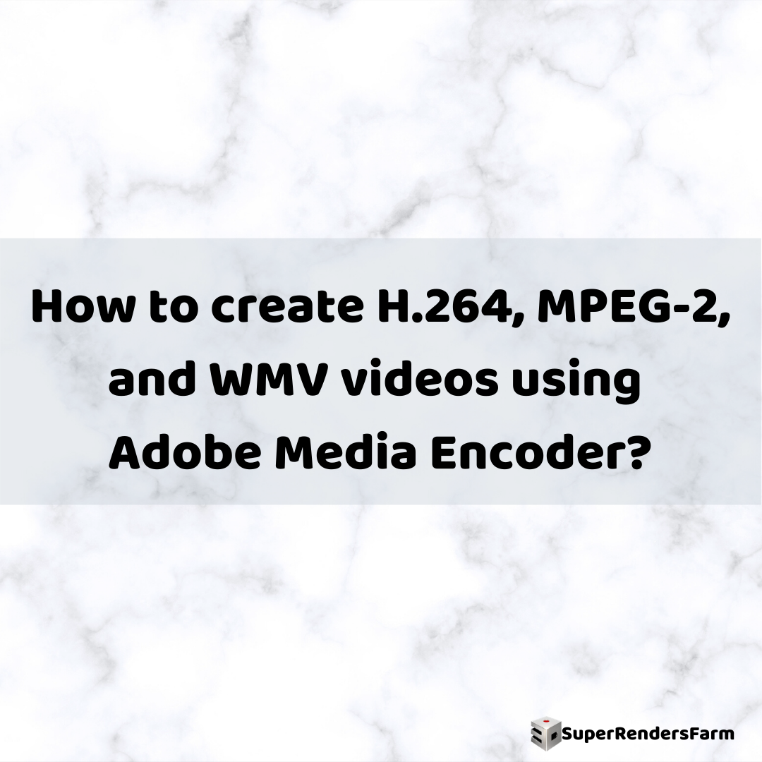 How to create H.264, MPEG-2, and WMV videos using Adobe Media Encoder
