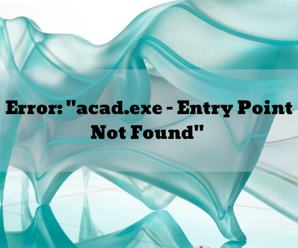 "Error: ""acad.exe – Entry Point Not Found"""