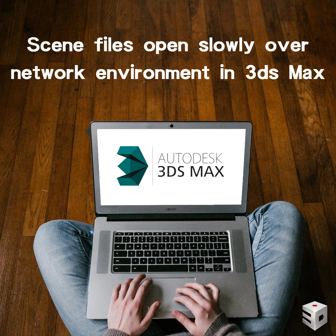 Scene files open slowly over network environment in 3ds Max