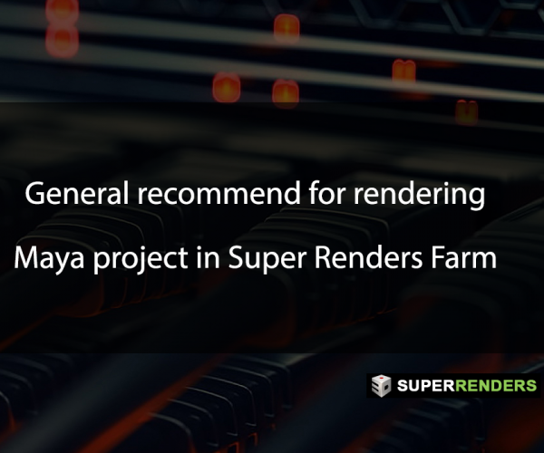 General recommend for rendering Maya project in Super Renders Farm